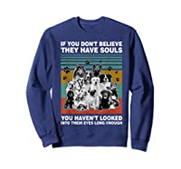 If You Don T Believe They Have Souls Tshirt Dog Lover Gifts T Shirt Sweatshirt Navy