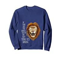 Lion, If You See The Lion's Th Do Not Think He's Smiling Shirts Sweatshirt Navy