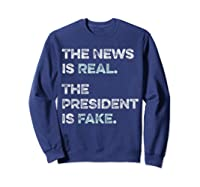 The News Is Real The President Is Fake Anti Trump T Shirt Sweatshirt Navy