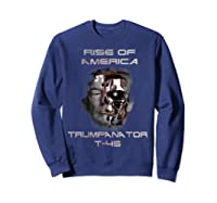 Funny Trumpanator T 45 Rise Of America Pro Trump Election T Shirt Sweatshirt Navy