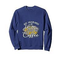 My Husband Is Hotter Than Coffee Love My Soulmate T Shirt Sweatshirt Navy