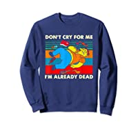 Don T Cry For Me I M Already Dead T Shirt Sweatshirt Navy