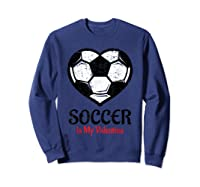 Soccer Is My Valentine T Shirt Galentines Day Tee Sweatshirt Navy