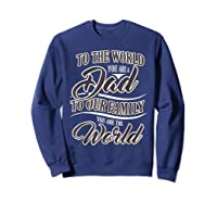S Dad To Your Family You Are The World Fathers Day T Shirt Sweatshirt Navy