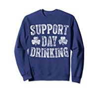 Support Day Drinking T Shirt Saint Patrick Day Gift Shirt Sweatshirt Navy