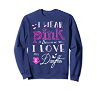 I Wear Pink Because I Love My Daughter Breast Cancer T Shirt Sweatshirt Navy