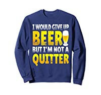I Would Give Up Beer But I M Not A Quitter T Shirts Sweatshirt Navy