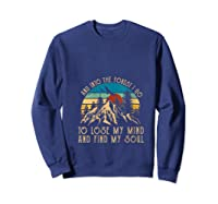 And Ino The Forest I Go To Lose My Mind And Find My Soul T Shirt Sweatshirt Navy