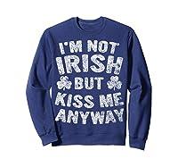 I M Not Irish But Kiss Me Anyway Saint Patrick Day T Shirt Sweatshirt Navy