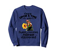 Once Upon A Time I Was Sweet Innocent Then Shit Happened Shirts Sweatshirt Navy