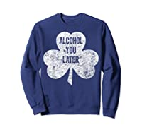 Alcohol You Later T Shirt Saint Patrick Day Gift Shirt Sweatshirt Navy