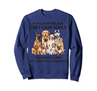 If You Don T Believe They Have Souls Tshirt Dog Lover Gifts Sweatshirt Navy