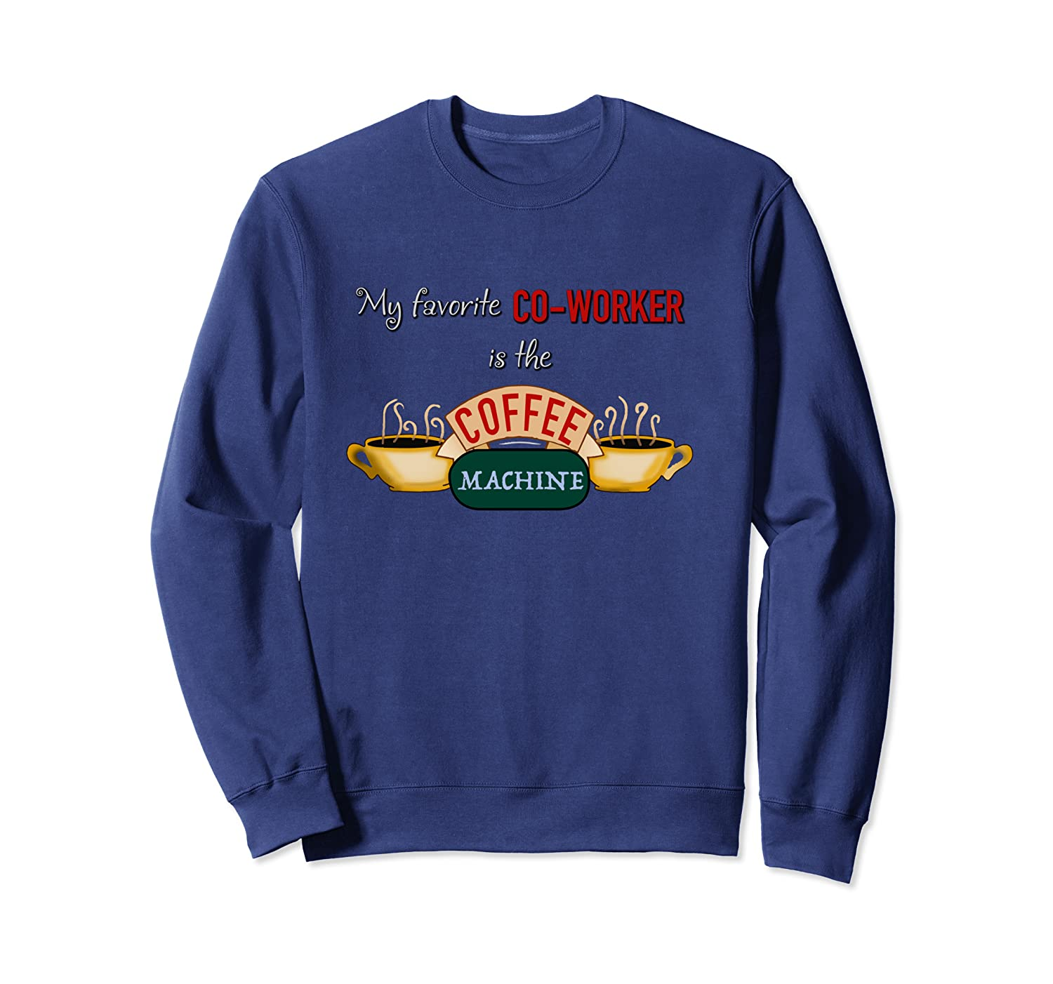 """My Favorite Co-worker is the Coffee Machine"" Funny Friends Sweatshirt Unisex Tshirt"