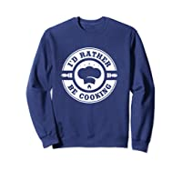 I D Rather Be Cooking Chef Funny Culinary Chefs Gifts T Shirt Sweatshirt Navy