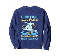 A Job Fills Your Pocket But Snowboarding Fills Your Soul T Shirt Sweatshirt Navy