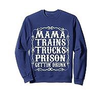 Mama Trains Trucks Prison Gettin Drunk Country Music Gift T-shirt Sweatshirt Navy