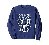 Don T Make Me Use My Soccer Mom Voice Goalie Mama Gift Shirts Sweatshirt Navy