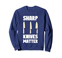 Sharp Knives Matter Chef Cooking Funny Culinary Chefs Gifts T Shirt Sweatshirt Navy