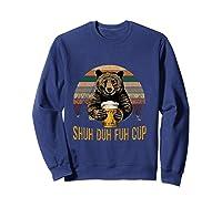 Shuh Duh Fuh Cup Bear Drinking Beer Camping Funny T Shirt Sweatshirt Navy