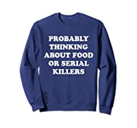 Probably Thinking About Food Or Serial Killers Shirts Sweatshirt Navy