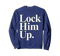 Lock Him Up Funny Anti Trump Protest Shirts Sweatshirt Navy