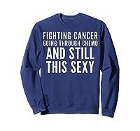 Cancer Fighter Fighting Cancer Chemo Still Sexy Gift Shirts Sweatshirt Navy