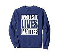 Moist Lives Matter Most Hated Word Moist Funny T-shirt Sweatshirt Navy