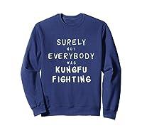 Surely Not Everybody Was Kung Fu Fighting Funny Gift Shirts Sweatshirt Navy