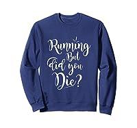 Running But Did You Die? Funny T-shirt Sweatshirt Navy