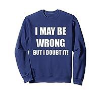 I May Be Wrong But I Doubt It Shirt Sweatshirt Navy