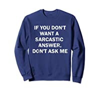 If You Don't Want A Sarcastic Answer Don't Ask Me Shirts Sweatshirt Navy