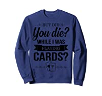 But Did You Die While I Was Playing Cards Tshirt For Nurse Sweatshirt Navy