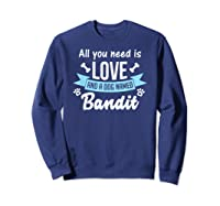 All You Need Is Love And A Dog Named Bandit Owner T Shirt Sweatshirt Navy