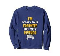 I'm Playing Fornite Do Not Disturb New 2019 Shirts Sweatshirt Navy