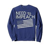 Need To Impeach Anti Trump Political Protest T Shirt Sweatshirt Navy