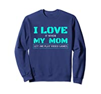 Love T When My Mom Lets Me Play Video Games Shirts Sweatshirt Navy