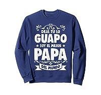 Deja Tu Lo Guapo Soy El Mejor Papa Del Mundo T Shirt Sweatshirt Navy