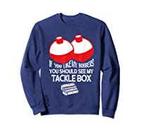 If You Like Bobbers See My Tackle Box Funny Fishing Shirts Sweatshirt Navy