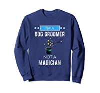I'm A Dog Groomer Not A Magician Occupation Shirts Sweatshirt Navy