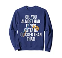 Almost Had It Gotta Be Quicker Than That Shirts Sweatshirt Navy