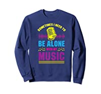 Be Alone With My Music Funny Musical Lover Listen Tunes Premium T-shirt Sweatshirt Navy