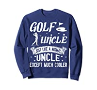 Golf Uncle Just Like A Normal Uncle Except Much Cooler Shirt Sweatshirt Navy