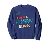 We Are All Human Beings Political Resistance Shirts Sweatshirt Navy