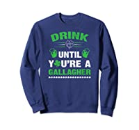 Funny Drink Until You're A Gallagher St Patricks Day Shirts Sweatshirt Navy