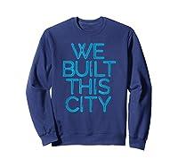 We Built This City T Shirt Starship Inspirational T Shirt Sweatshirt Navy