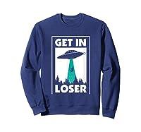 Funny Get In Loser Alien T-shirt Aliens Extraterrestrial Tee Sweatshirt Navy