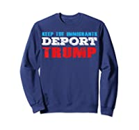 Keep The Immigrants Deport Trump - Funny Anti Trump T-shirt Sweatshirt Navy