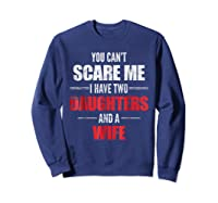 You Can't Scare Me I Have Two Daughters And A Wife Shirts Sweatshirt Navy