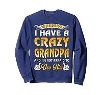 Warning I Have A Crazy Grandpa And I'm Not Afraid To Use Him Shirts Sweatshirt Navy