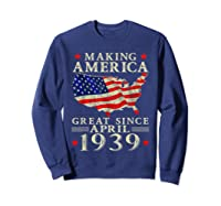 80th B-day Gift Making America Great Since April 1939 Shirt Sweatshirt Navy